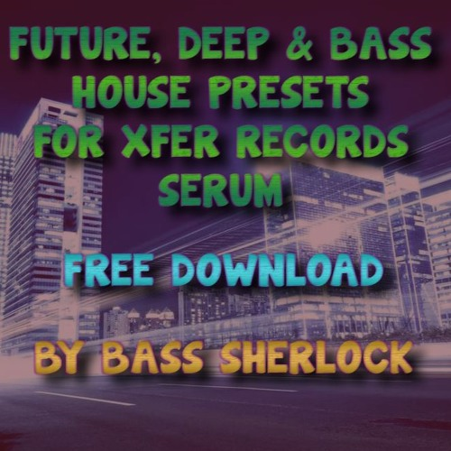 FREE XFER SERUM PRESETS FOR DEEP, BASS & FUTURE HOUSE by